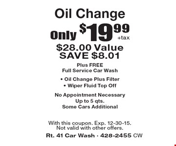 Only $19.99+tax Oil Change $28.00 Value SAVE $8.01 Plus FREE Full Service Car Wash• Oil Change Plus Filter • Wiper Fluid Top Off. No Appointment Necessary Up to 5 qts. Some Cars Additional. With this coupon. Exp. 12-30-15.Not valid with other offers.