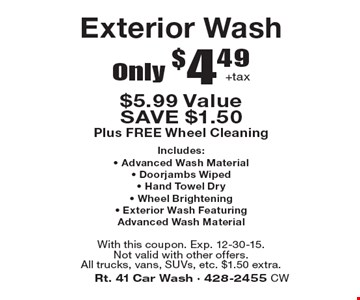 Only $4.49+tax Exterior Wash $5.99 Value SAVE $1.50 Plus FREE Wheel Cleaning. Includes:• Advanced Wash Material• Doorjambs Wiped• Hand Towel Dry• Wheel Brightening• Exterior Wash FeaturingAdvanced Wash Material . With this coupon. Exp. 12-30-15. Not valid with other offers.All trucks, vans, SUVs, etc. $1.50 extra.