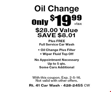 Oil Change Only $19.99 + tax. $28.00 Value SAVE $8.01. Plus FREE Full Service Car Wash • Oil Change Plus Filter • Wiper Fluid Top Off. No Appointment Necessary. Up to 5 qts. Some Cars Additional. With this coupon. Exp. 2-5-16. Not valid with other offers.