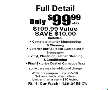 Full Detail Only $99.99 + tax. $109.99 Value SAVE $10.00. Includes: • Complete Interior Shampooing & Cleaning • Exterior Buff & Polish (Compound ifNecessary) • Vinyl, Plastic or Leather Cleaning & Conditioning • Final Exterior Coat of Carnauba Wax. some cars may be additional charge. With this coupon. Exp. 2-5-16. Not valid with other offers. Larger than a car – $30 extra.
