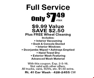 Full Service Only $7.49 + tax. $9.99 Value SAVE $2.50. Plus FREE Wheel Cleaning. Includes: • Interior Vacuuming • Dash & Console Dusted • Interior Windows • Doorjambs Wiped • Ashtrays Emptied • Hand Towel Dry • Exterior Wash Featuring Advanced Wash Material. With this coupon. Exp. 2-5-16. Not valid with other offers. All trucks, vans, SUVs, etc. $1.50 extra.