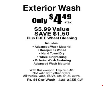 Exterior Wash Only $4.49 + tax.  $5.99 Value SAVE $1.50. Plus FREE Wheel Cleaning. Includes: • Advanced Wash Material • Doorjambs Wiped • Hand Towel Dry • Wheel Brightening • Exterior Wash. Featuring Advanced Wash Material. With this coupon. Exp. 2-5-16. Not valid with other offers. All trucks, vans, SUVs, etc. $1.50 extra.