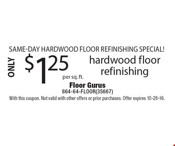 Same-Day Hardwood Floor Refinishing Special! hardwood floor refinishing. With this coupon. Not valid with other offers or prior purchases. Offer expires 10-28-16.