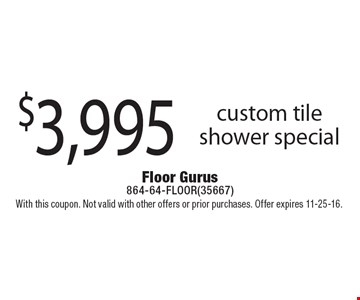 $3,995 custom tile shower special. With this coupon. Not valid with other offers or prior purchases. Offer expires 11-25-16.