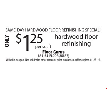 Same-Day Hardwood Floor Refinishing Special! Only $1.25 per sq. ft. hardwood floor refinishing. With this coupon. Not valid with other offers or prior purchases. Offer expires 11-25-16.