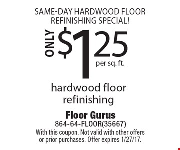 Same-Day Hardwood Floor Refinishing Special! ONLY $1.25 per sq. ft. hardwood floor refinishing. With this coupon. Not valid with other offers or prior purchases. Offer expires 1/27/17.