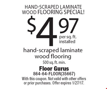 Hand-scraped laminate wood flooring special! $4.97 per sq. ft. installed hand-scraped laminate wood flooring 500 sq. ft. min. With this coupon. Not valid with other offers or prior purchases. Offer expires 1/27/17.