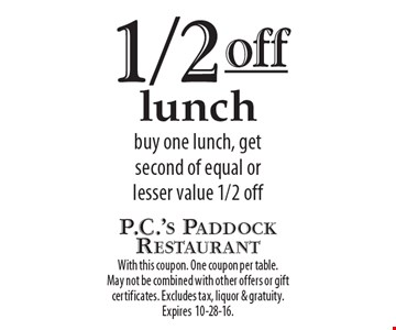 1/2 off lunch, buy one lunch, get second of equal or lesser value 1/2 off. With this coupon. One coupon per table. May not be combined with other offers or gift certificates. Excludes tax, liquor & gratuity. Expires10-28-16.