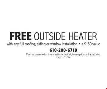 Free outside heater with any full roofing, siding or window installation - a $150 value. Must be presented at time of estimate. Not eligible on prior contracted jobs. Exp. 11/11/16.