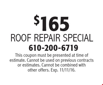 $165 roof repair special. This coupon must be presented at time of estimate. Cannot be used on previous contracts or estimates. Cannot be combined with other offers. Exp. 11/11/16.