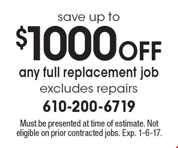 save up to $1000 Off any full replacement job excludes repairs. Must be presented at time of estimate. Not eligible on prior contracted jobs. Exp. 1-6-17.