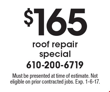 $165 roof repair special. Must be presented at time of estimate. Not eligible on prior contracted jobs. Exp. 1-6-17.