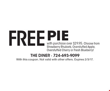 Free pie with purchase over $29.95. Choose from Strawberry Rhubarb, Overstuffed Apple, Overstuffed Cherry or Fresh Blueberry! With this coupon. Not valid with other offers. Expires 2/3/17.
