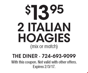 $13.95 2 Italian hoagies (mix or match). With this coupon. Not valid with other offers. Expires 2/3/17.