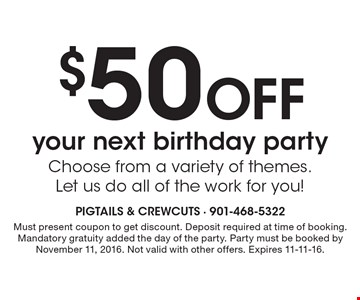 $50 Off your next birthday party. Choose from a variety of themes. Let us do all of the work for you! Must present coupon to get discount. Deposit required at time of booking. Mandatory gratuity added the day of the party. Party must be booked by November 11, 2016. Not valid with other offers. Expires 11-11-16.