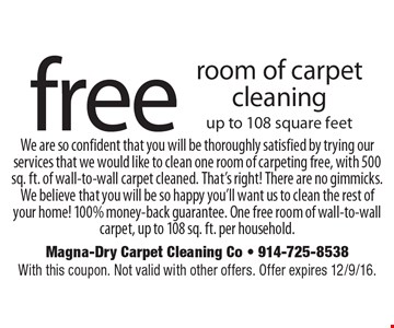 Free room of carpet cleaning your home! 100% money-back guarantee. One free room of wall-to-wall carpet, up to 108 sq. ft. per household. up to 108 square feet. We are so confident that you will be thoroughly satisfied by trying our services that we would like to clean one room of carpeting free, with 500 sq. ft. of wall-to-wall carpet cleaned. That's right! There are no gimmicks. We believe that you will be so happy you'll want us to clean the rest of. With this coupon. Not valid with other offers. Offer expires 12/9/16.