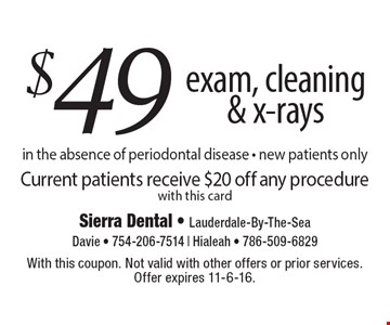 $49 exam, cleaning & x-rays in the absence of periodontal disease • new patients only Current patients receive $20 off any procedure with this card. With this coupon. Not valid with other offers or prior services. Offer expires 11-6-16.