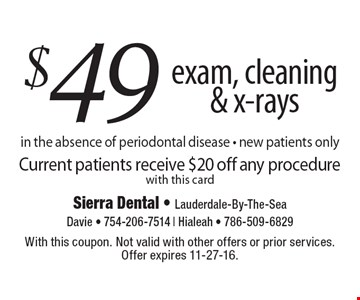 $49 exam, cleaning & x-rays in the absence of periodontal disease. New patients only. Current patients receive $20 off any procedure with this card. With this coupon. Not valid with other offers or prior services. Offer expires 11-27-16.