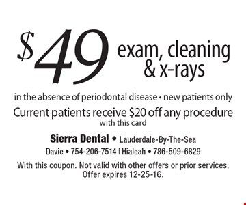 $49 Exam, Cleaning & X-Rays. In the absence of periodontal disease. New patients only. Current patients receive $20 off any procedure with this card. With this coupon. Not valid with other offers or prior services. Offer expires 12-25-16.