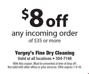 $8 off any incoming order of $35 or more. With this coupon. Must be presented at time of drop off. Not valid with other offers or prior services. Offer expires 1-8-16.