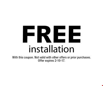 FREE installation. With this coupon. Not valid with other offers or prior purchases. Offer expires 2-10-17.