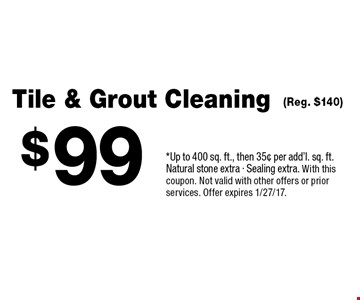 $99 Tile & Grout Cleaning (Reg. $140) *Up to 400 sq. ft., then 35¢ per add'l. sq. ft. Natural stone extra - Sealing extra. With this coupon. Not valid with other offers or prior services. Offer expires 1/27/17.