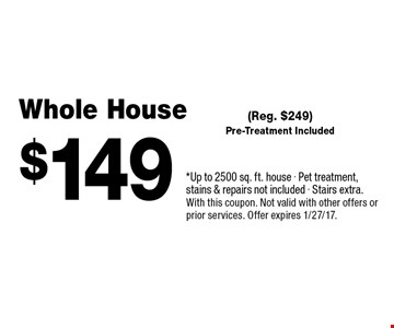 $149 Whole House (Reg. $249) Pre-Treatment Included. *Up to 2500 sq. ft. house - Pet treatment, stains & repairs not included - Stairs extra. With this coupon. Not valid with other offers or prior services. Offer expires 1/27/17.