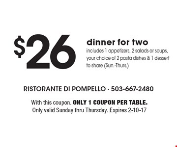 $26 dinner for two includes 1 appetizers, 2 salads or soups, your choice of 2 pasta dishes & 1 dessert to share (Sun.-Thurs.). With this coupon. Only 1 coupon per table. Only valid Sunday thru Thursday. Expires 2-10-17
