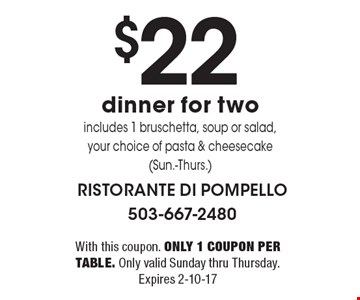 $22 dinner for two includes 1 bruschetta, soup or salad, your choice of pasta & cheesecake (Sun.-Thurs.). With this coupon. Only 1 coupon per table. Only valid Sunday thru Thursday. Expires 2-10-17