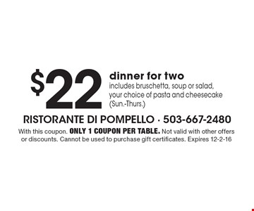 $22 dinner for two includes bruschetta, soup or salad, your choice of pasta and cheesecake (Sun.-Thurs.). With this coupon. Only 1 coupon per table. Not valid with other offers or discounts. Cannot be used to purchase gift certificates. Expires 12-2-16