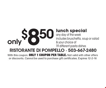 only $8.50 lunch special, any day of the week, includes bruschetta, soup or salad & your choice of 19 different pasta dishes. With this coupon. Only 1 coupon per table. Not valid with other offers or discounts. Cannot be used to purchase gift certificates. Expires 12-2-16