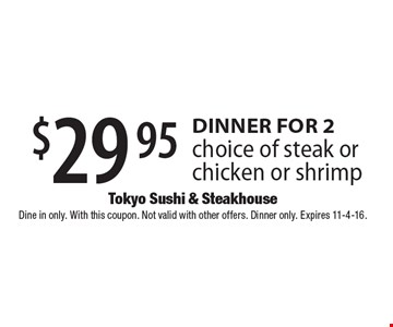 $29.95 dinner for 2. Choice of steak or chicken or shrimp. Dine in only. With this coupon. Not valid with other offers. Dinner only. Expires 11-4-16.