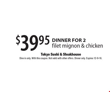 $39.95 dinner for 2. Filet mignon & chicken. Dine in only. With this coupon. Not valid with other offers. Dinner only. Expires 12-9-16.
