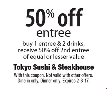 50% off entree. Buy 1 entree & 2 drinks, receive 50% off 2nd entree of equal or lesser value. With this coupon. Not valid with other offers. Dine in only. Dinner only. Expires 2-3-17.