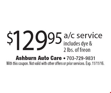$129.95 a/c service includes dye & 2 lbs. of freon. With this coupon. Not valid with other offers or prior services. Exp. 11/11/16.