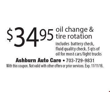 $34.95 oil change & tire rotation includes battery check, fluid quality check. 5 qts of oil for most cars/light trucks. With this coupon. Not valid with other offers or prior services. Exp. 11/11/16.