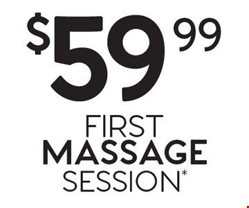 $59.99 FIRST MASSAGE SESSION*.