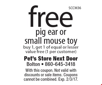 Free pig ear orsmall mouse toy. Buy 1, get 1 of equal or lesser value free (1 per customer). With this coupon. Not valid with discounts or sale items. Coupons cannot be combined. Exp. 2/3/17.