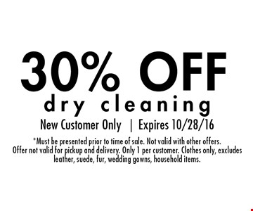 30% OFF dry cleaning. New Customer Only |Expires 10/28/16* Must be presented prior to time of sale. Not valid with other offers. Offer not valid for pickup and delivery. Only 1 per customer. Clothes only, excludes leather, suede, fur, wedding gowns, household items.