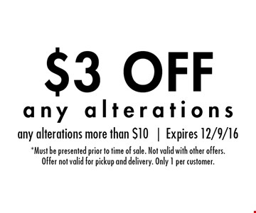 $3 OFF any alterations. any alterations more than $10 |Expires 12/9/16*Must be presented prior to time of sale. Not valid with other offers.Offer not valid for pickup and delivery. Only 1 per customer.