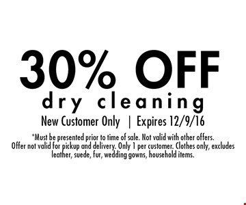 30% OFF dry cleaning. New Customer Only |Expires 12/9/16*Must be presented prior to time of sale. Not valid with other offers.Offer not valid for pickup and delivery. Only 1 per customer. Clothes only, excludesleather, suede, fur, wedding gowns, household items.