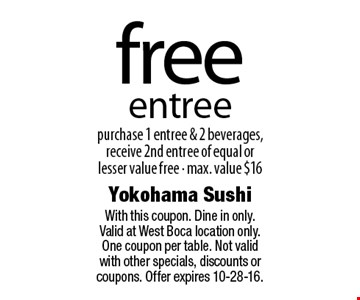 free entree purchase 1 entree & 2 beverages, receive 2nd entree of equal or lesser value free - max. value $16. With this coupon. Dine in only.Valid at West Boca location only. One coupon per table. Not valid with other specials, discounts or coupons. Offer expires 10-28-16.