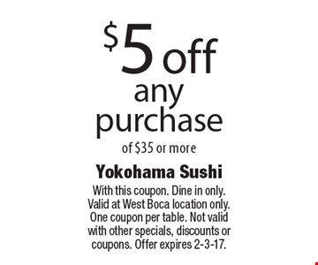 $5 off any purchase of $35 or more. With this coupon. Dine in only. Valid at West Boca location only. One coupon per table. Not valid with other specials, discounts or coupons. Offer expires 2-3-17.