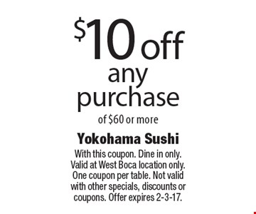 $10 off any purchase of $60 or more. With this coupon. Dine in only. Valid at West Boca location only. One coupon per table. Not valid with other specials, discounts or coupons. Offer expires 2-3-17.