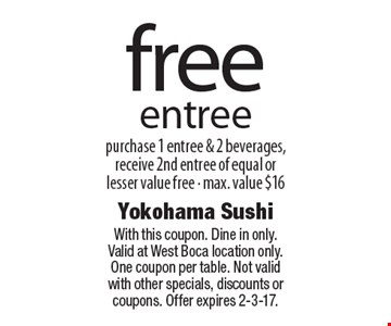 Free entree purchase 1 entree & 2 beverages, receive 2nd entree of equal or lesser value free - max. value $16. With this coupon. Dine in only. Valid at West Boca location only. One coupon per table. Not valid with other specials, discounts or coupons. Offer expires 2-3-17.