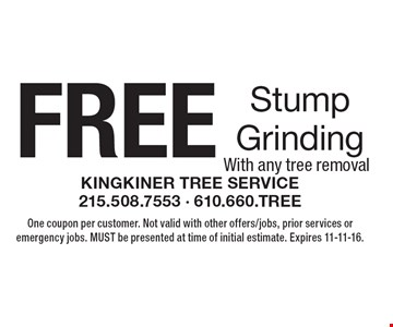 FREE Stump Grinding With any tree removal. One coupon per customer. Not valid with other offers/jobs, prior services or emergency jobs. MUST be presented at time of initial estimate. Expires 11-11-16.