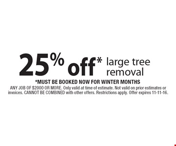 25% off* large tree removal *must be booked now for winter months. ANY JOB OF $2000 OR MORE. Only valid at time of estimate. Not valid on prior estimates or invoices. CANNOT BE COMBINED with other offers. Restrictions apply. Offer expires 11-11-16.