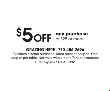 $5 OFF any purchase of $25 or more. Excludes alcohol purchase. Must present coupon. One coupon per table. Not valid with other offers or discounts. Offer expires 11-4-16. PTC
