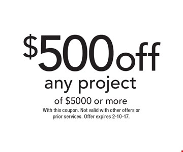 $500off any project of $5000 or more. With this coupon. Not valid with other offers or prior services. Offer expires 2-10-17.