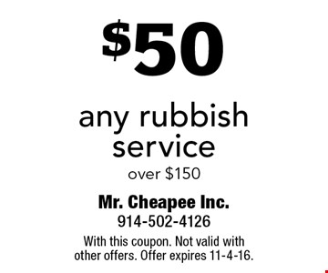 $50 off any rubbish service over $150. With this coupon. Not valid with other offers. Offer expires 11-4-16.